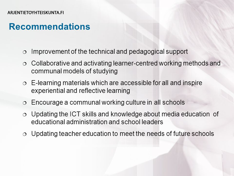 Recommendations  Improvement of the technical and pedagogical support  Collaborative and activating learner-centred working methods and communal models of studying  E-learning materials which are accessible for all and inspire experiential and reflective learning  Encourage a communal working culture in all schools  Updating the ICT skills and knowledge about media education of educational administration and school leaders  Updating teacher education to meet the needs of future schools
