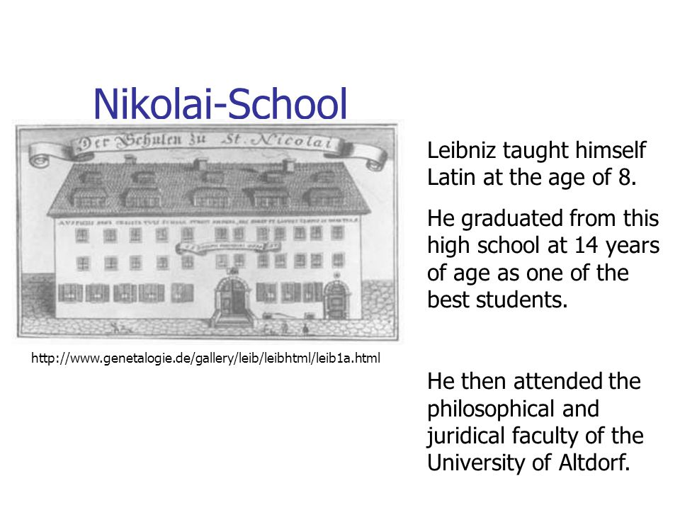 Nikolai-School http://www.genetalogie.de/gallery/leib/leibhtml/leib1a.html Leibniz taught himself Latin at the age of 8. He graduated from this high s