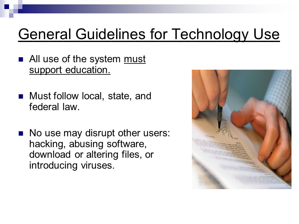 General Guidelines for Technology Use All use of the system must support education. Must follow local, state, and federal law. No use may disrupt othe