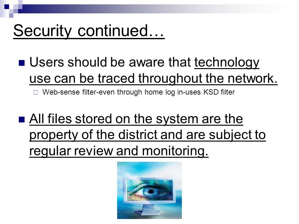 Security continued… Users should be aware that technology use can be traced throughout the network.  Web-sense filter-even through home log in-uses K
