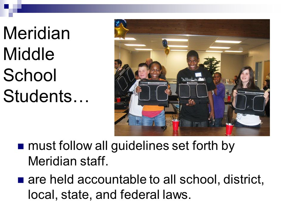 Meridian Middle School Students… must follow all guidelines set forth by Meridian staff. are held accountable to all school, district, local, state, a