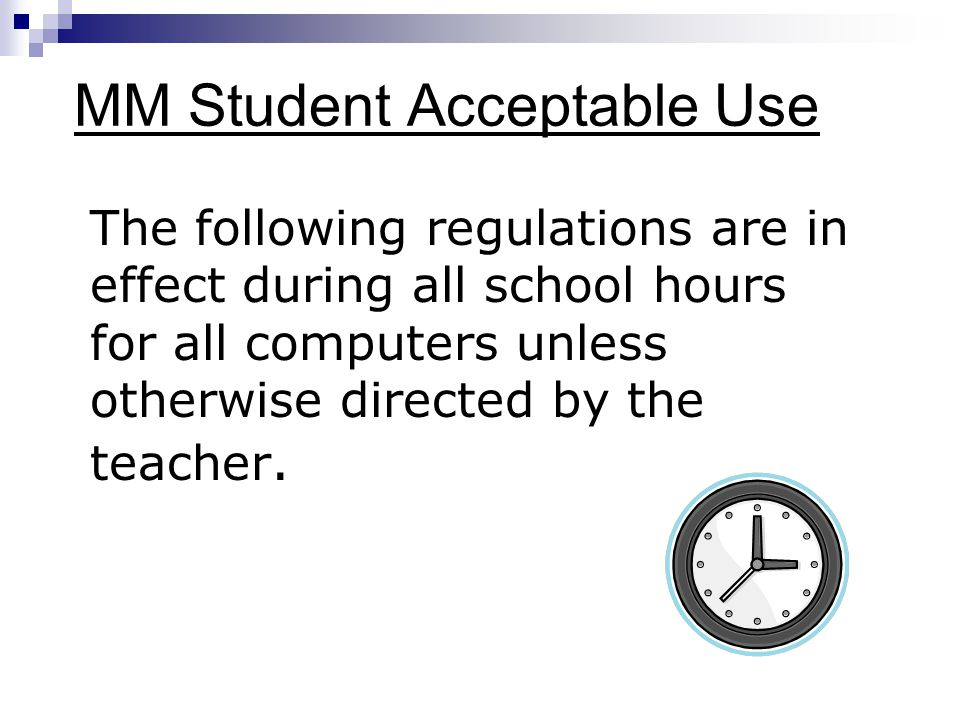 MM Student Acceptable Use The following regulations are in effect during all school hours for all computers unless otherwise directed by the teacher.