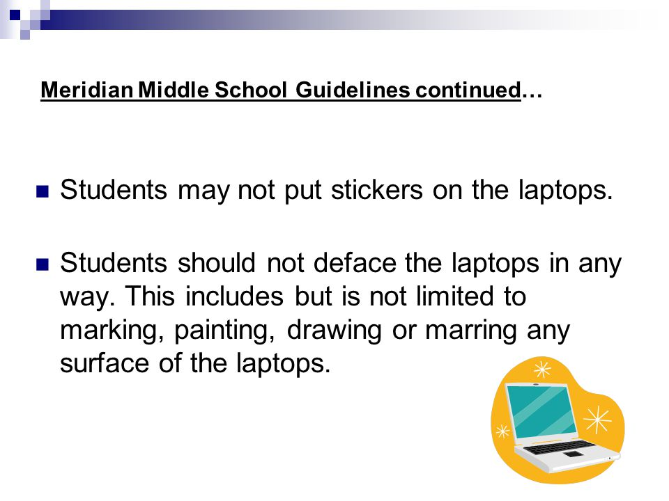 Meridian Middle School Guidelines continued… Students may not put stickers on the laptops. Students should not deface the laptops in any way. This inc
