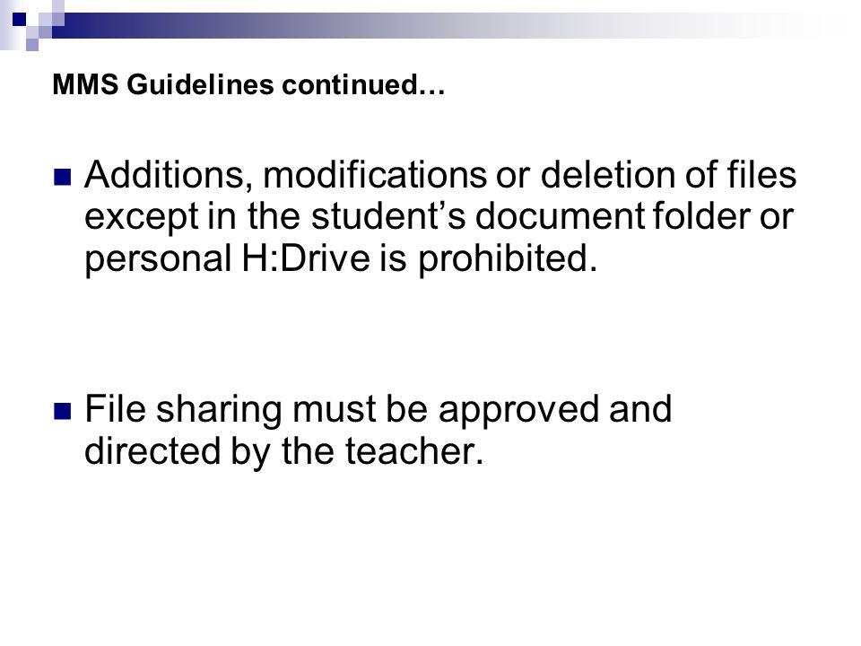 MMS Guidelines continued… Additions, modifications or deletion of files except in the student's document folder or personal H:Drive is prohibited.