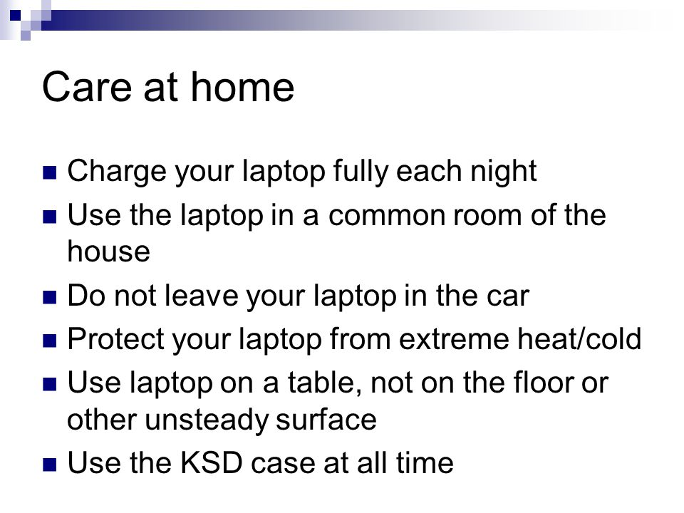 Care at home Charge your laptop fully each night Use the laptop in a common room of the house Do not leave your laptop in the car Protect your laptop from extreme heat/cold Use laptop on a table, not on the floor or other unsteady surface Use the KSD case at all time