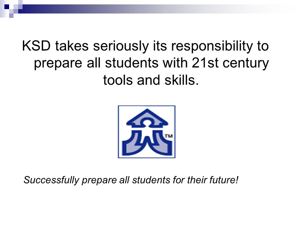 Successfully prepare all students for their future! KSD takes seriously its responsibility to prepare all students with 21st century tools and skills.