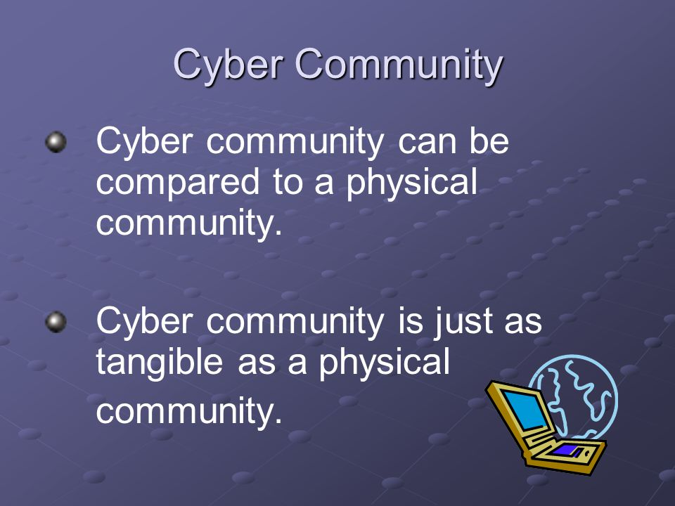 Cyber Community Cyber community can be compared to a physical community.