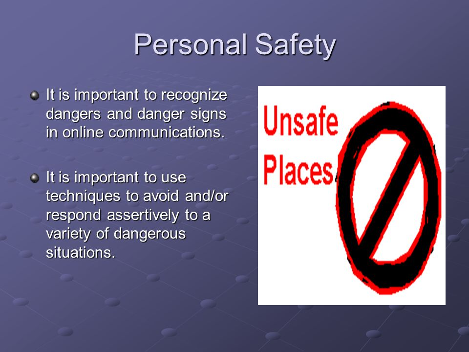 Personal Safety It is important to recognize dangers and danger signs in online communications. It is important to use techniques to avoid and/or resp