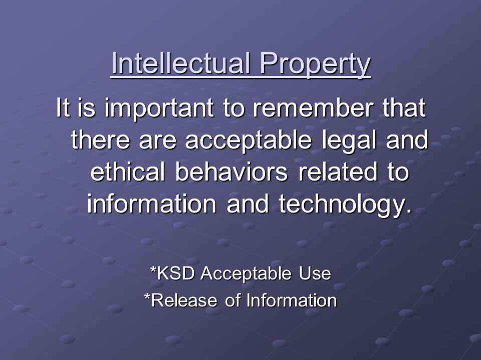 Intellectual Property It is important to remember that there are acceptable legal and ethical behaviors related to information and technology.