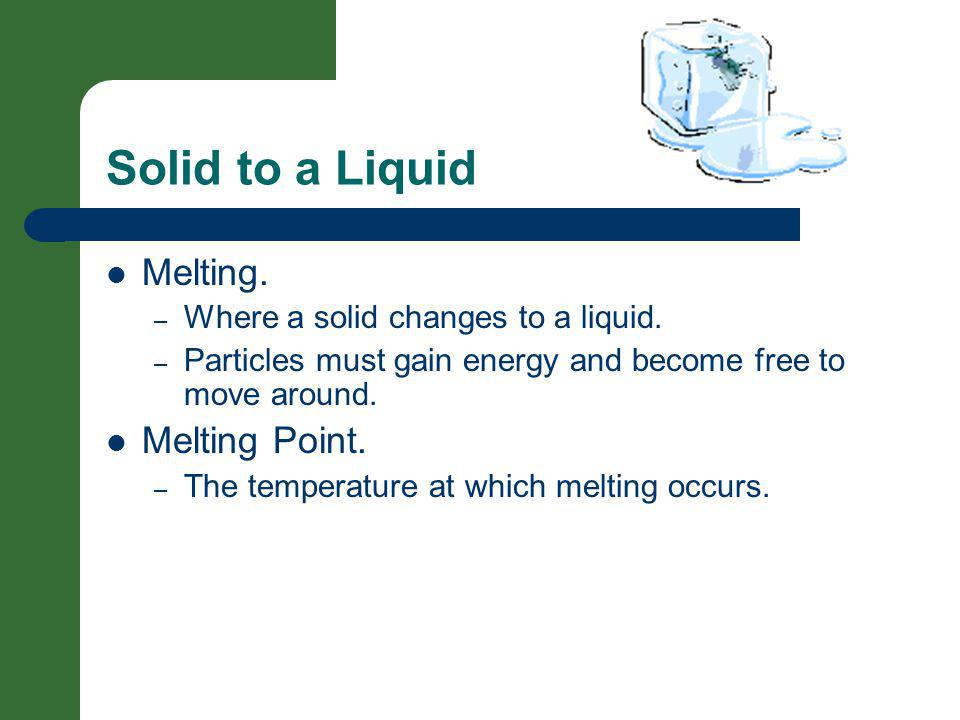 Solid to a Liquid Melting. – Where a solid changes to a liquid. – Particles must gain energy and become free to move around. Melting Point. – The temp