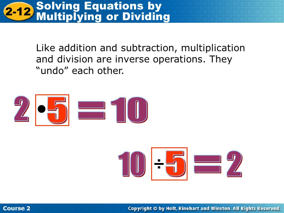 """Like addition and subtraction, multiplication and division are inverse operations. They """"undo"""" each other. ÷ Course 2 2-12 Solving Equations by Multip"""
