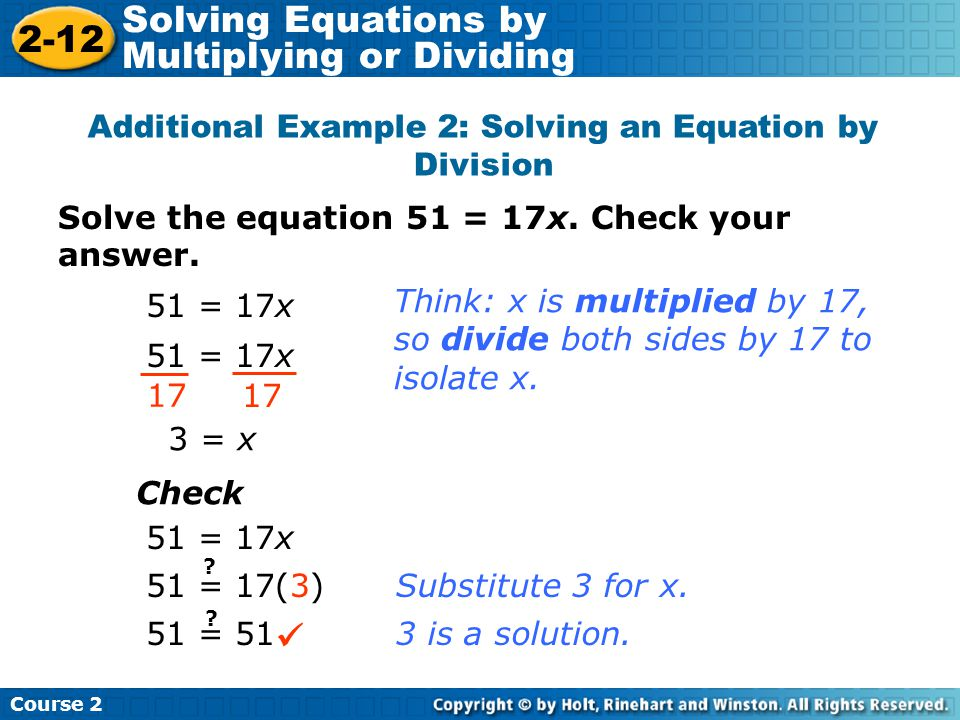 Solve the equation 51 = 17x. Check your answer. Additional Example 2: Solving an Equation by Division 51 = 17x 17 3 = x Check 51 = 17x Think: x is mul