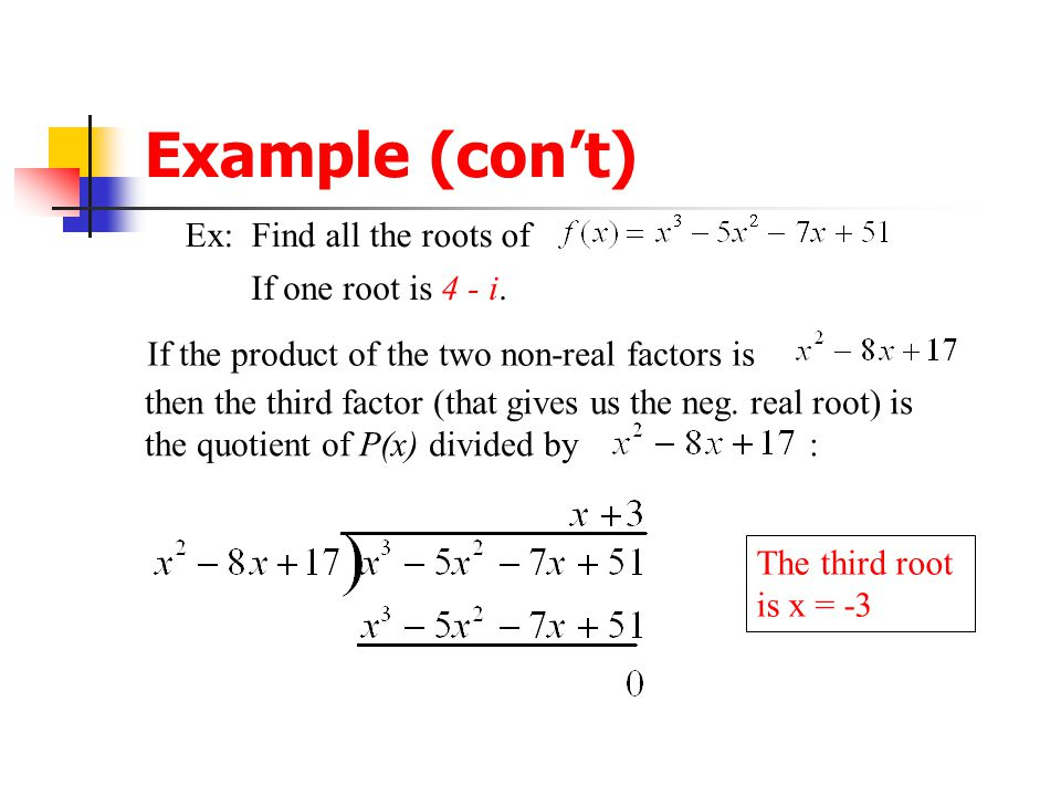 Example (con't) Ex: Find all the roots of If one root is 4 - i. If one root is 4 - i, then one factor is [x - (4 - i)], and Another root is 4 + i, & a