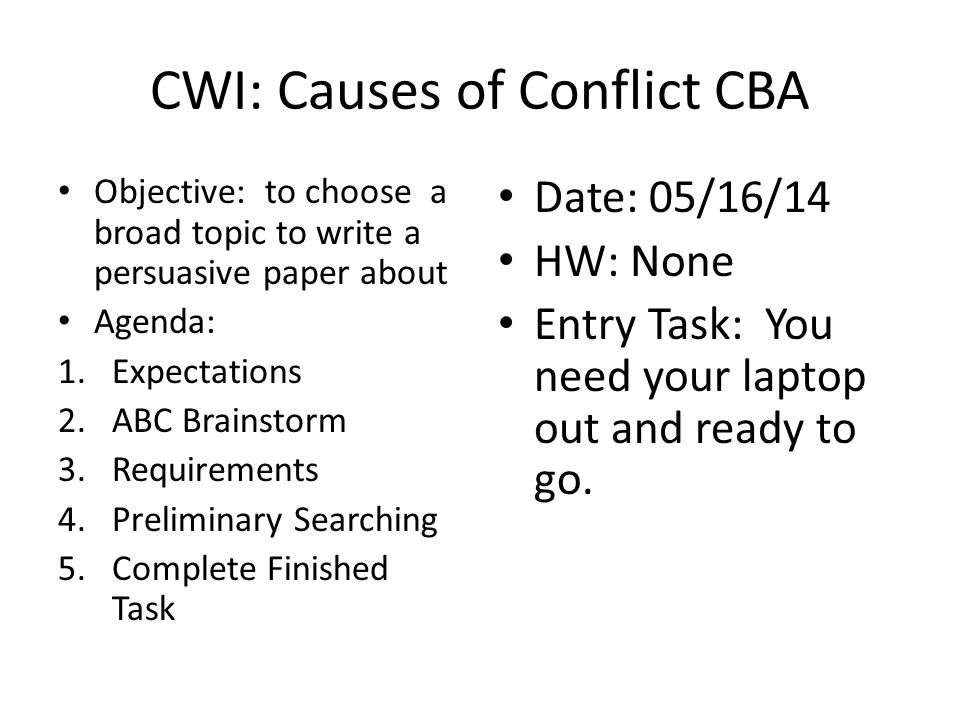 CWI: Causes of Conflict CBA Objective: to choose a broad topic to write a persuasive paper about Agenda: 1.Expectations 2.ABC Brainstorm 3.Requirements 4.Preliminary Searching 5.Complete Finished Task Date: 05/16/14 HW: None Entry Task: You need your laptop out and ready to go.