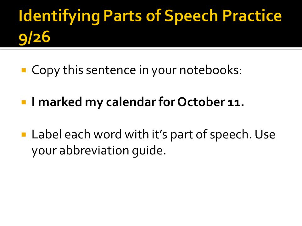  Copy this sentence in your notebooks:  I marked my calendar for October 11.  Label each word with it's part of speech. Use your abbreviation guide