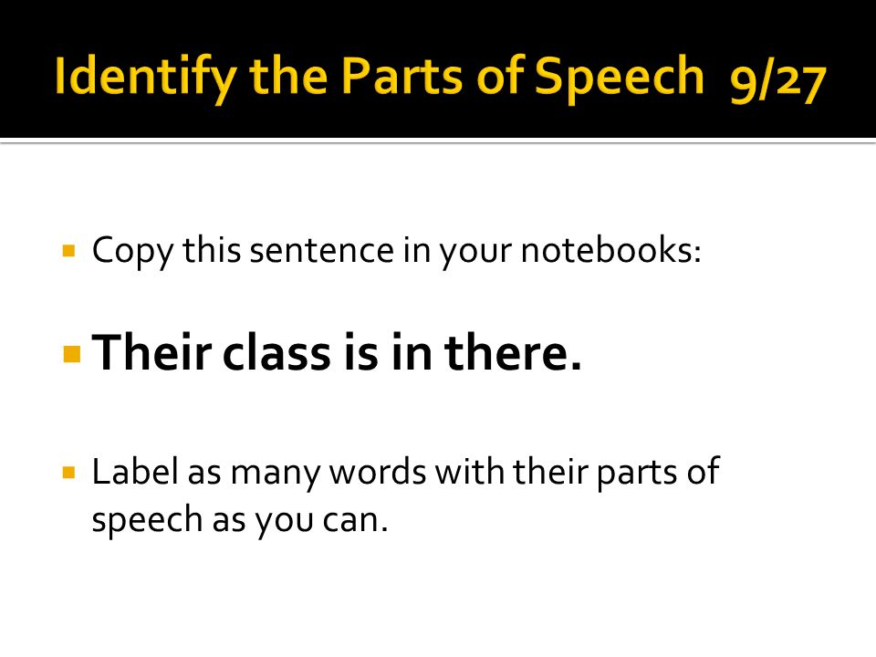  Copy this sentence in your notebooks:  Their class is in there.  Label as many words with their parts of speech as you can.