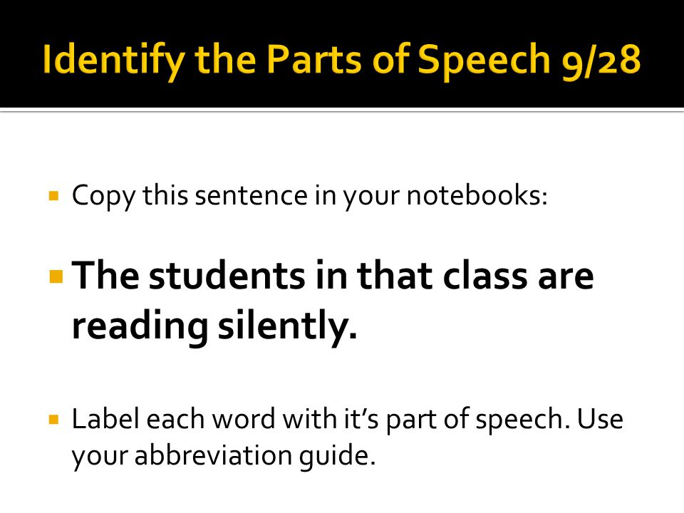  Copy this sentence in your notebooks:  The students in that class are reading silently.  Label each word with it's part of speech. Use your abbrev