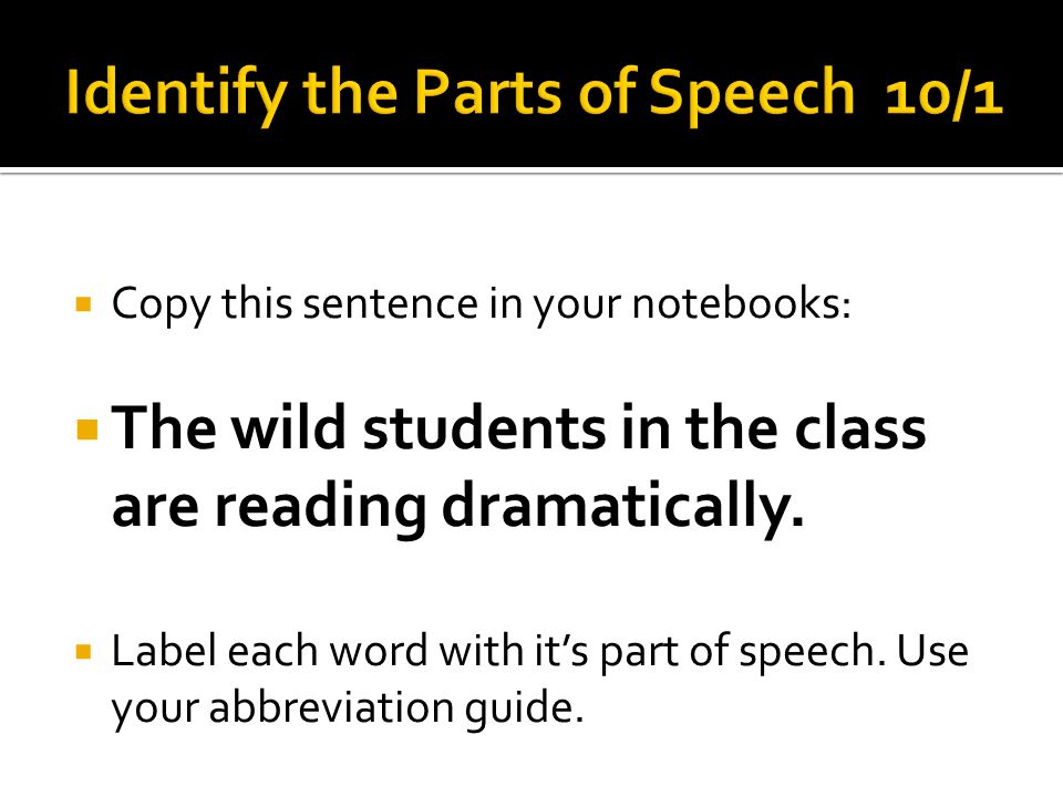  Copy this sentence in your notebooks:  The wild students in the class are reading dramatically.  Label each word with it's part of speech. Use you