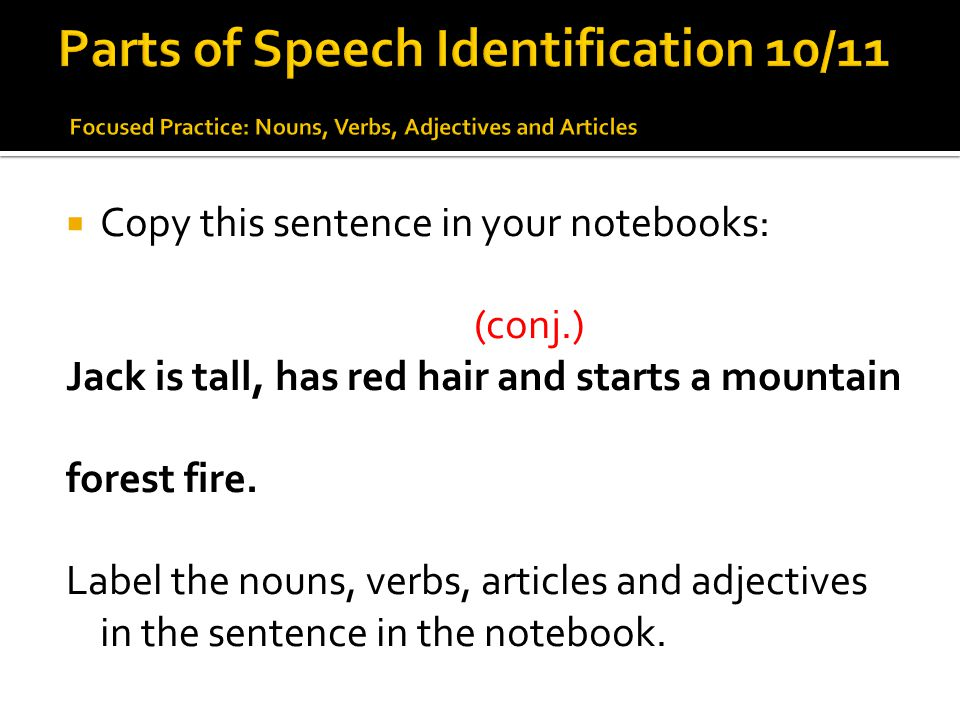  Copy this sentence in your notebooks: (conj.) Jack is tall, has red hair and starts a mountain forest fire. Label the nouns, verbs, articles and adj