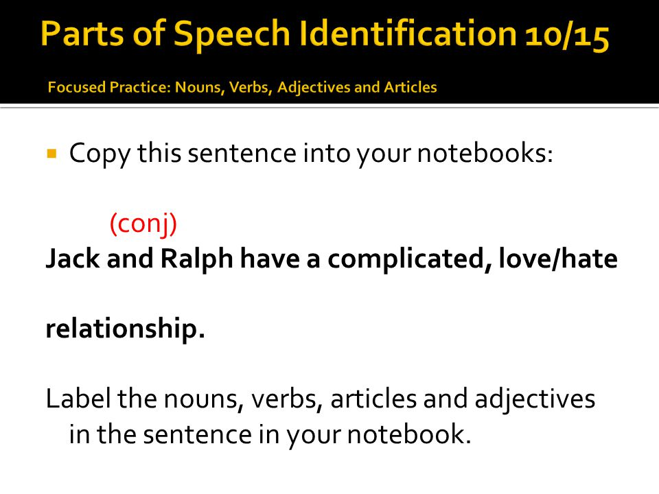  Copy this sentence into your notebooks: (conj) Jack and Ralph have a complicated, love/hate relationship. Label the nouns, verbs, articles and adjec