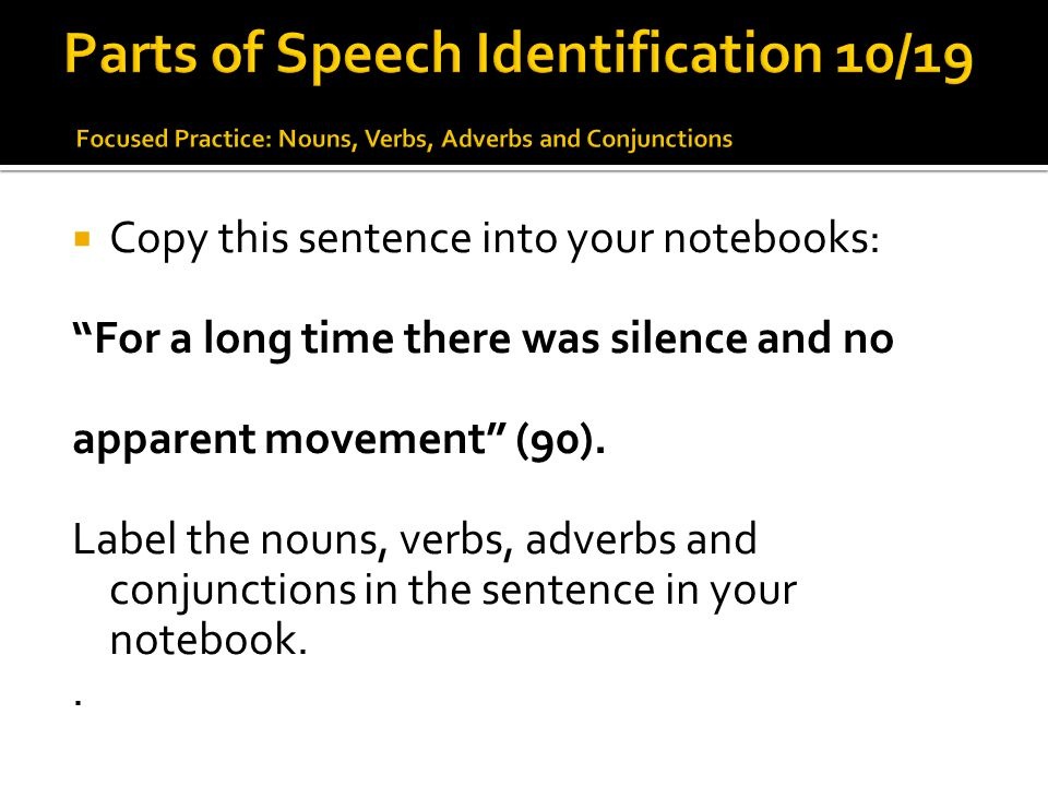 """ Copy this sentence into your notebooks: """"For a long time there was silence and no apparent movement"""" (90). Label the nouns, verbs, adverbs and conju"""