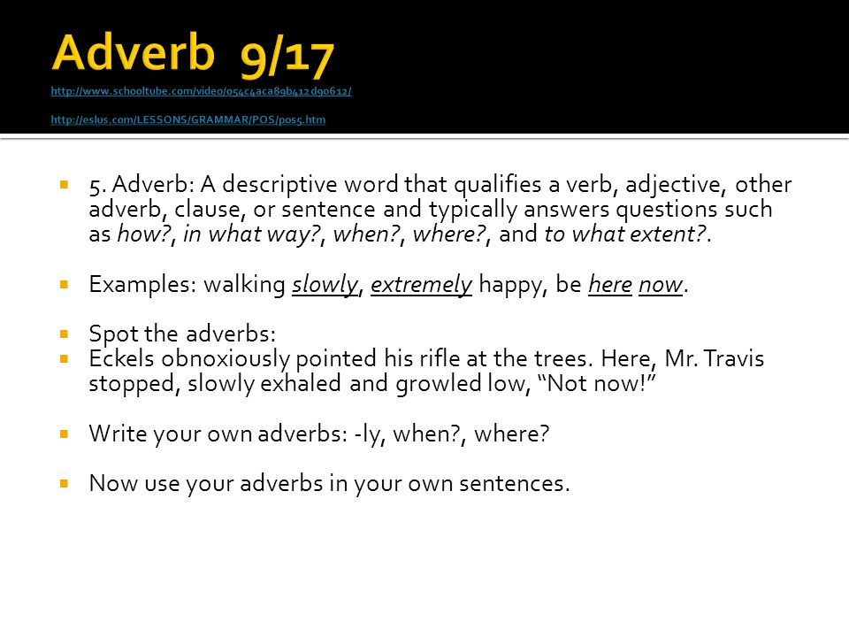  5. Adverb: A descriptive word that qualifies a verb, adjective, other adverb, clause, or sentence and typically answers questions such as how?, in w