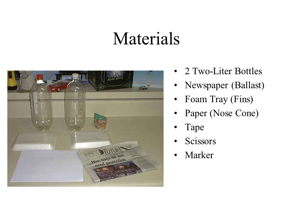 Materials 2 Two-Liter Bottles Newspaper (Ballast) Foam Tray (Fins) Paper (Nose Cone) Tape Scissors Marker