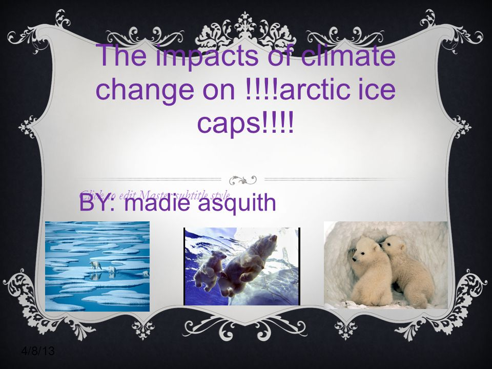 Click to edit Master subtitle style 4/8/13 The impacts of climate change on !!!!arctic ice caps!!!.