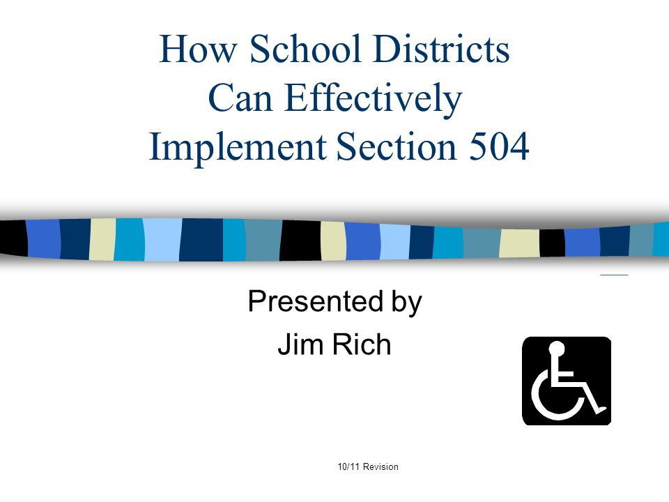 10/11 Revision How School Districts Can Effectively Implement Section 504 Presented by Jim Rich