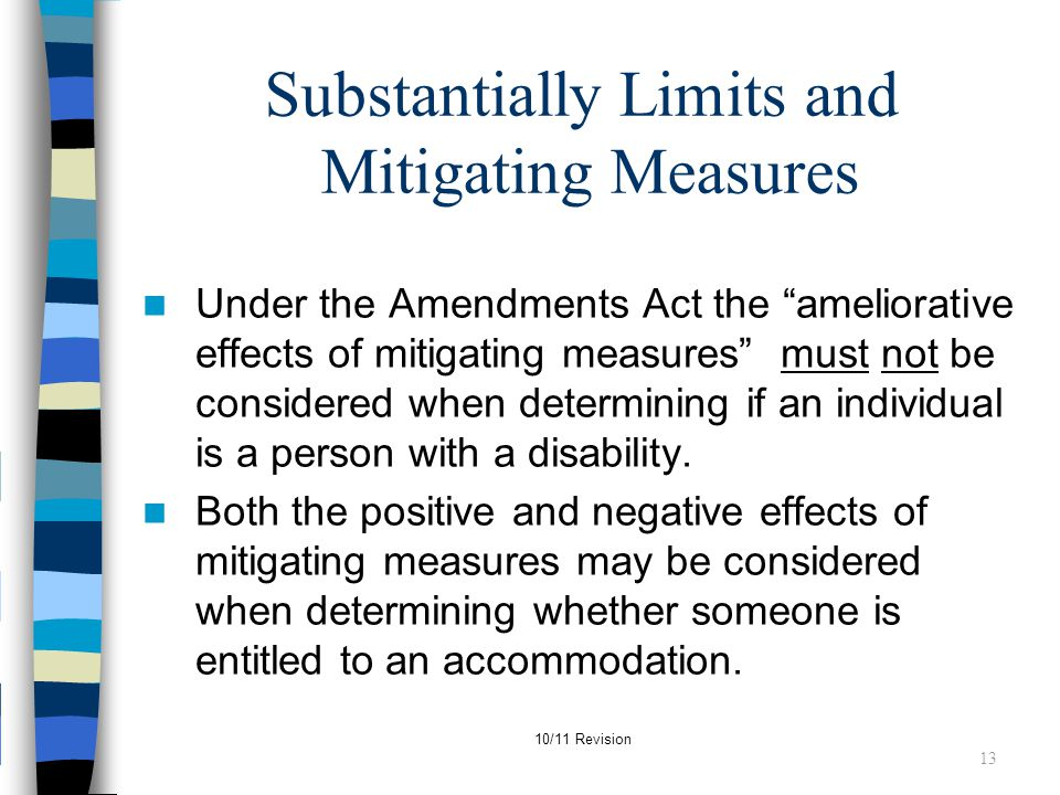 "10/11 Revision Substantially Limits and Mitigating Measures Under the Amendments Act the ""ameliorative effects of mitigating measures"" must not be con"