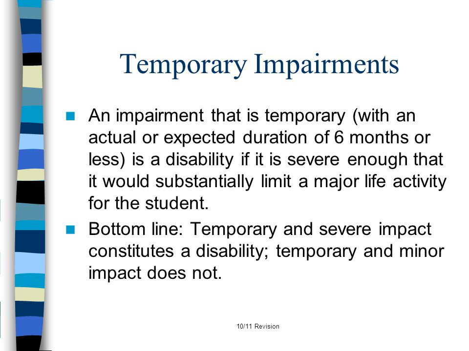 10/11 Revision Temporary Impairments An impairment that is temporary (with an actual or expected duration of 6 months or less) is a disability if it i