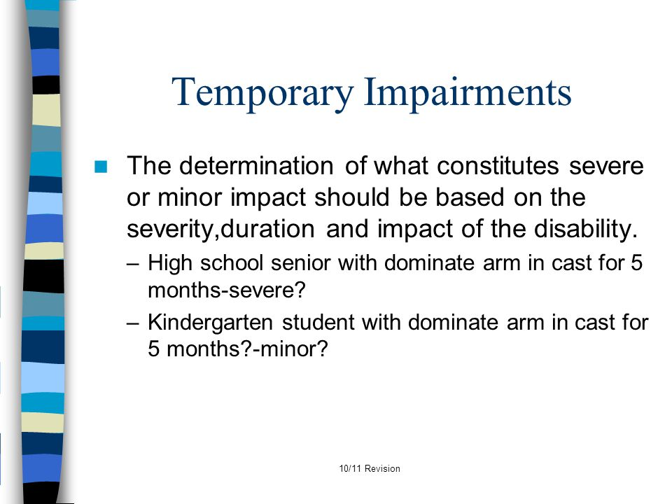 10/11 Revision Temporary Impairments The determination of what constitutes severe or minor impact should be based on the severity,duration and impact