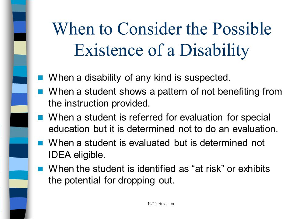 10/11 Revision When to Consider the Possible Existence of a Disability When a disability of any kind is suspected. When a student shows a pattern of n