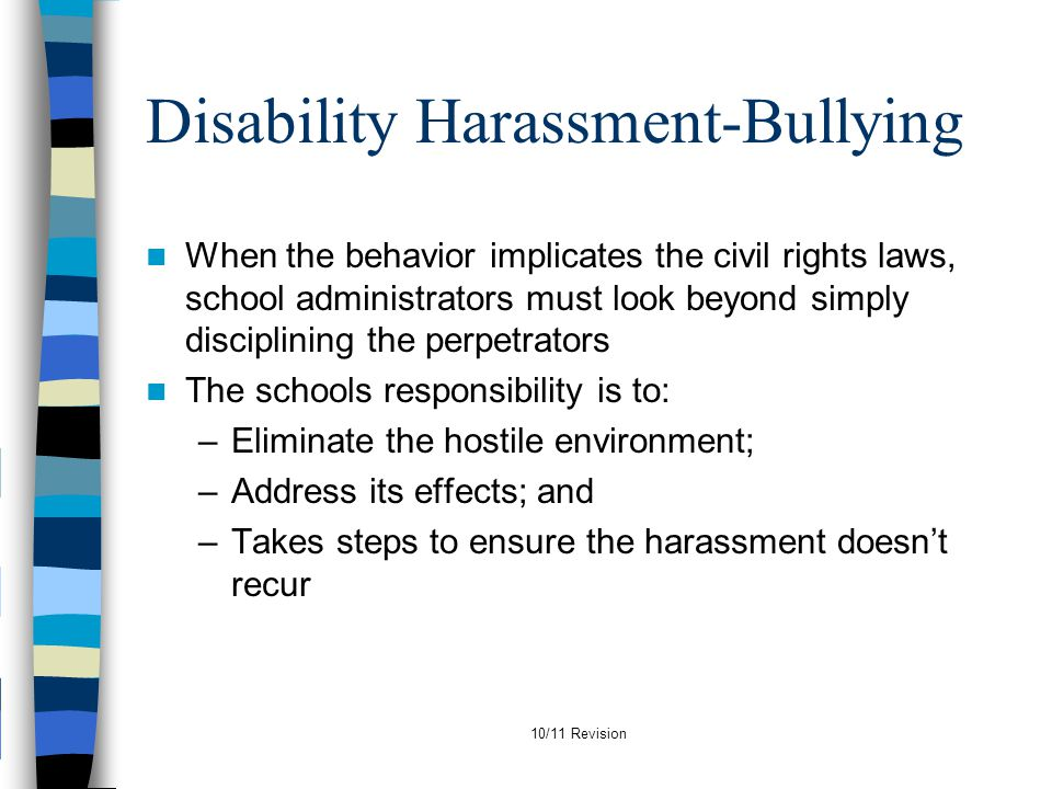 Disability Harassment-Bullying When the behavior implicates the civil rights laws, school administrators must look beyond simply disciplining the perp