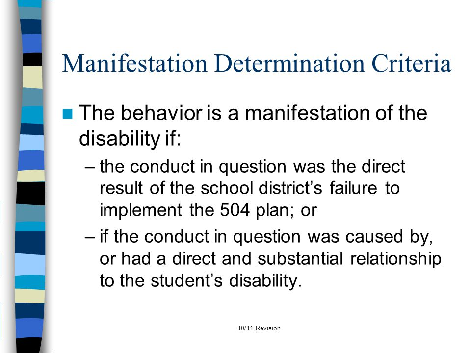 10/11 Revision Manifestation Determination Criteria The behavior is a manifestation of the disability if: –the conduct in question was the direct resu