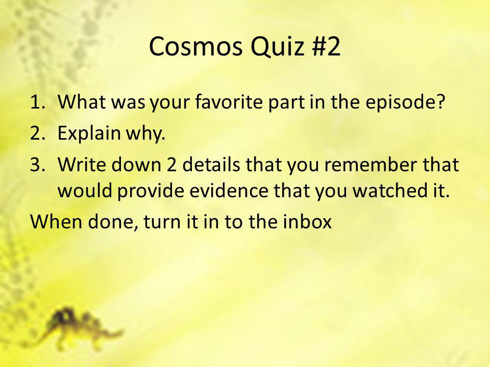 Cosmos Quiz #2 1.What was your favorite part in the episode? 2.Explain why. 3.Write down 2 details that you remember that would provide evidence that