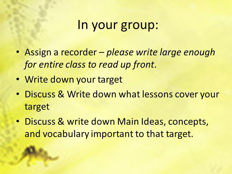 In your group: Assign a recorder – please write large enough for entire class to read up front. Write down your target Discuss & Write down what lesso