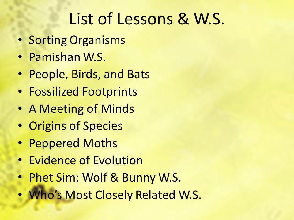 List of Lessons & W.S. Sorting Organisms Pamishan W.S. People, Birds, and Bats Fossilized Footprints A Meeting of Minds Origins of Species Peppered Mo