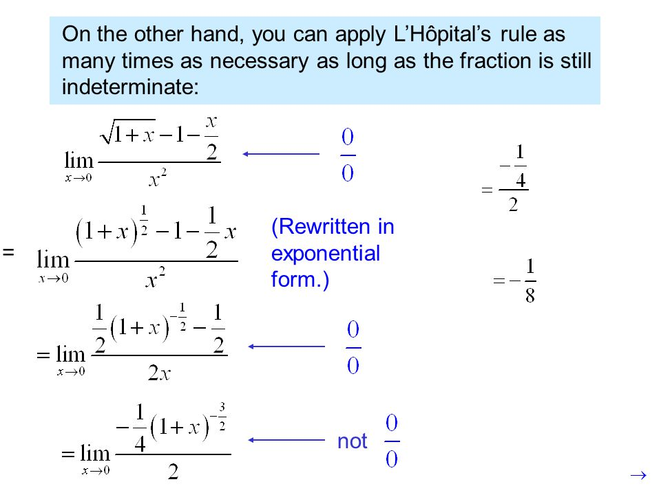 On the other hand, you can apply L'Hôpital's rule as many times as necessary as long as the fraction is still indeterminate: not (Rewritten in exponential form.) =
