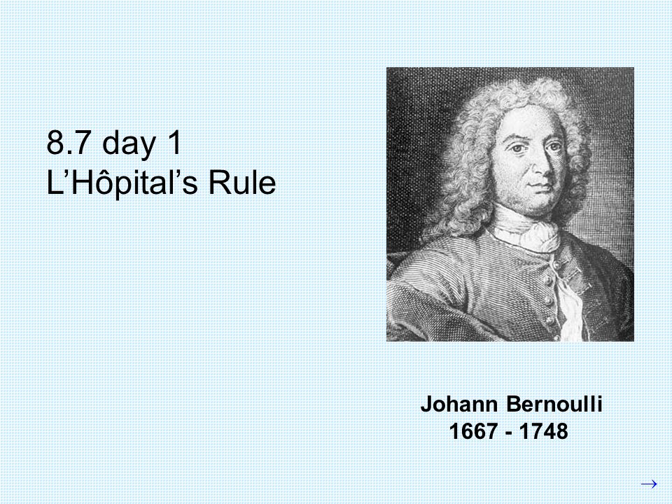 Johann Bernoulli 1667 - 1748 8.7 day 1 L'Hôpital's Rule