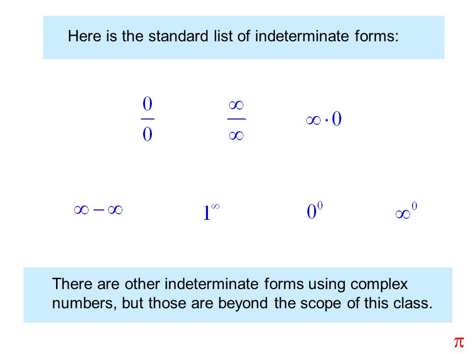 Here is the standard list of indeterminate forms: There are other indeterminate forms using complex numbers, but those are beyond the scope of this class.