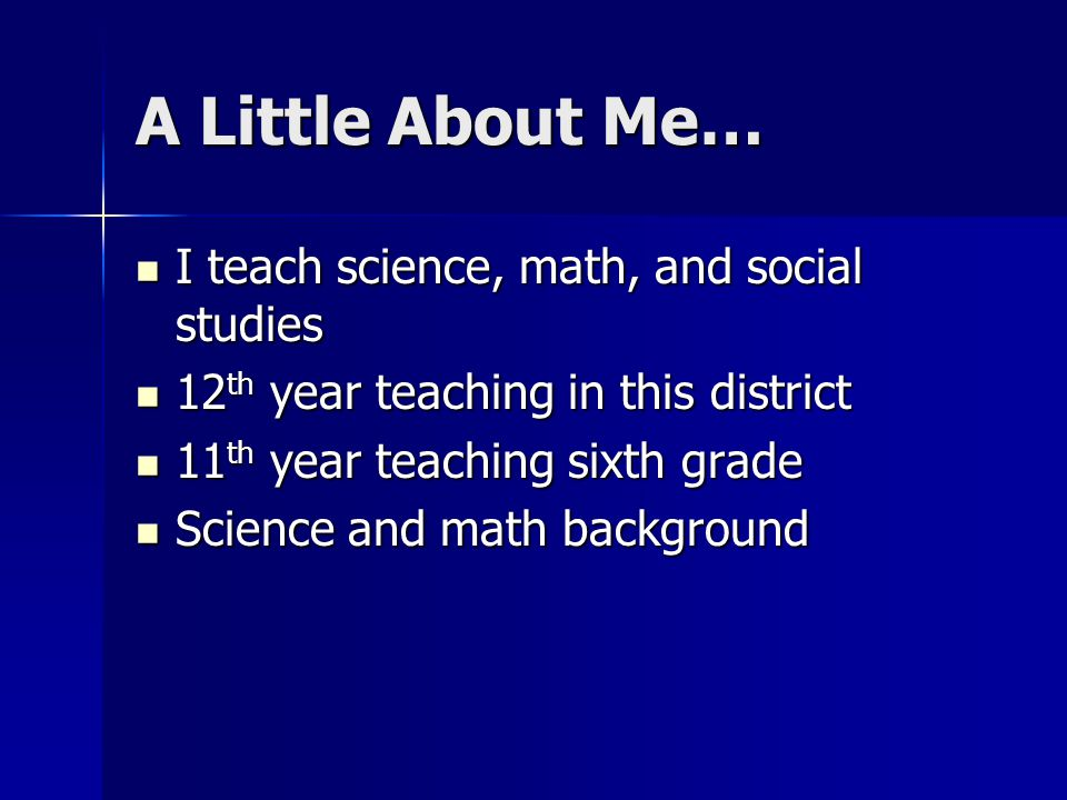 A Little About Me… I teach science, math, and social studies I teach science, math, and social studies 12 th year teaching in this district 12 th year teaching in this district 11 th year teaching sixth grade 11 th year teaching sixth grade Science and math background Science and math background