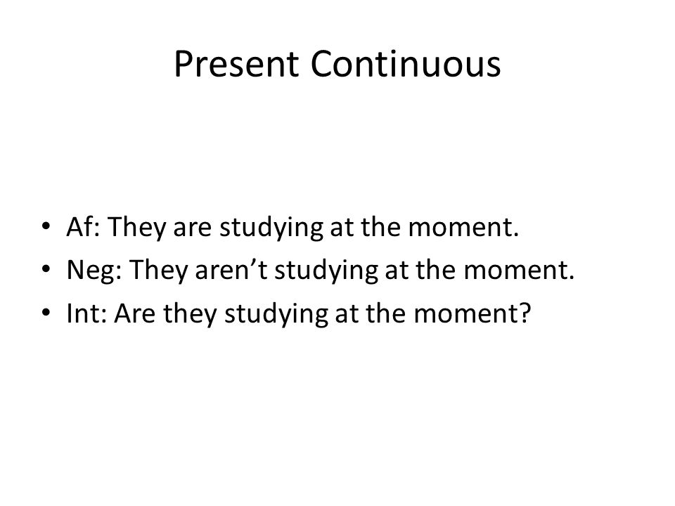 Present Continuous Af: They are studying at the moment.