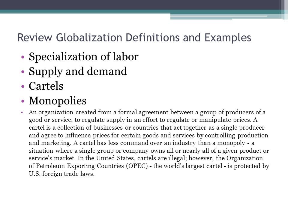 Review Globalization Definitions and Examples Specialization of labor Supply and demand Cartels Monopolies An organization created from a formal agreement between a group of producers of a good or service, to regulate supply in an effort to regulate or manipulate prices.