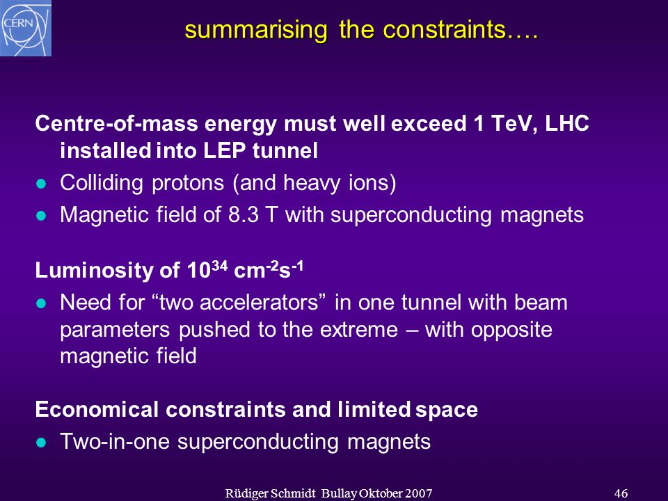 Rüdiger Schmidt Bullay Oktober 200746 summarising the constraints…. Centre-of-mass energy must well exceed 1 TeV, LHC installed into LEP tunnel l Coll
