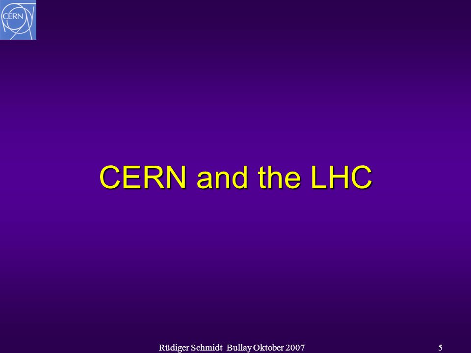Rüdiger Schmidt Bullay Oktober 20075 CERN and the LHC