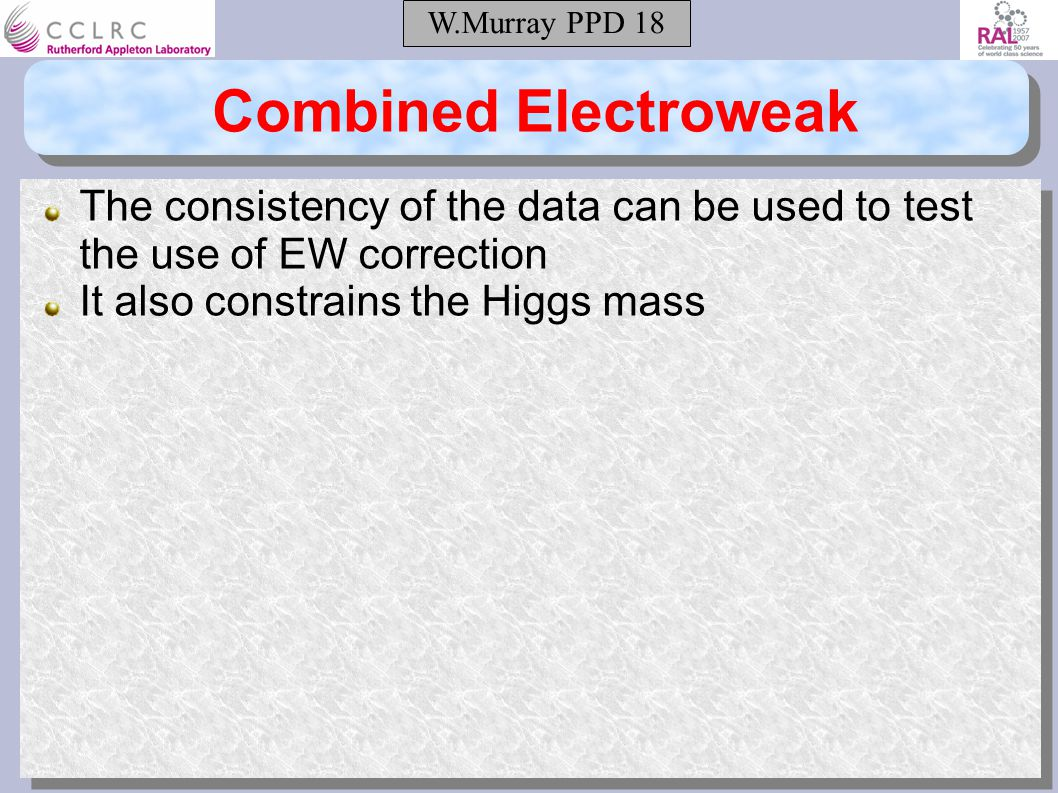 W.Murray PPD 18 Combined Electroweak The consistency of the data can be used to test the use of EW correction It also constrains the Higgs mass