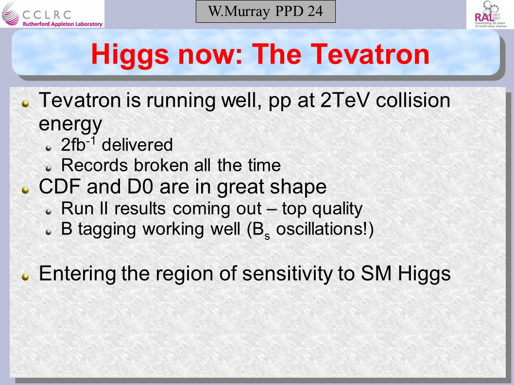 W.Murray PPD 24 Higgs now: The Tevatron Tevatron is running well, pp at 2TeV collision energy 2fb -1 delivered Records broken all the time CDF and D0 are in great shape Run II results coming out – top quality B tagging working well (B s oscillations!) Entering the region of sensitivity to SM Higgs