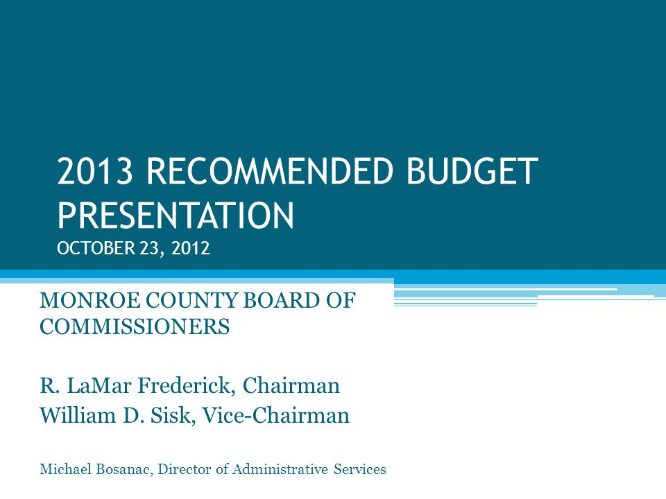 2013 RECOMMENDED BUDGET PRESENTATION OCTOBER 23, 2012 MONROE COUNTY BOARD OF COMMISSIONERS R. LaMar Frederick, Chairman William D. Sisk, Vice-Chairman