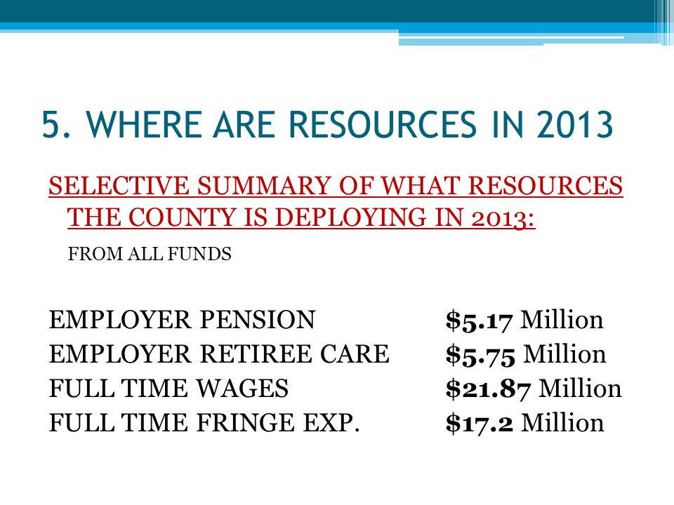 5. WHERE ARE RESOURCES IN 2013 SELECTIVE SUMMARY OF WHAT RESOURCES THE COUNTY IS DEPLOYING IN 2013: FROM ALL FUNDS EMPLOYER PENSION$5.17 Million EMPLO